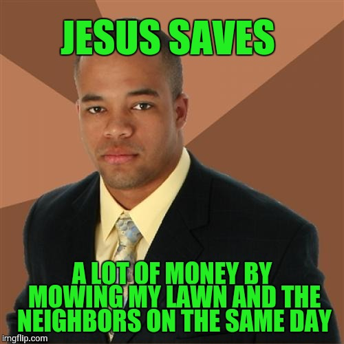 Successful Black Man Meme | JESUS SAVES A LOT OF MONEY BY MOWING MY LAWN AND THE NEIGHBORS ON THE SAME DAY | image tagged in memes,successful black man | made w/ Imgflip meme maker