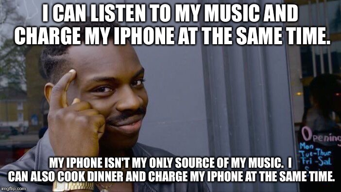 Roll Safe Think About It Meme | I CAN LISTEN TO MY MUSIC AND CHARGE MY IPHONE AT THE SAME TIME. MY IPHONE ISN'T MY ONLY SOURCE OF MY MUSIC.  I CAN ALSO COOK DINNER AND CHAR | image tagged in memes,roll safe think about it | made w/ Imgflip meme maker