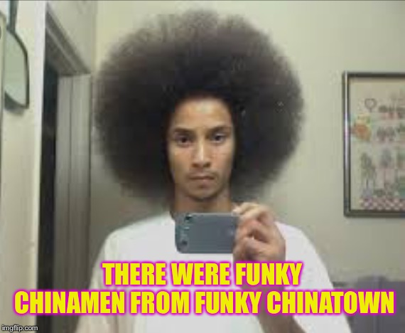 THERE WERE FUNKY CHINAMEN FROM FUNKY CHINATOWN | made w/ Imgflip meme maker