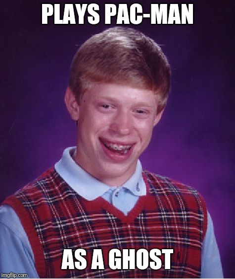 Bad Luck Brian Meme | PLAYS PAC-MAN AS A GHOST | image tagged in memes,bad luck brian,pacman | made w/ Imgflip meme maker