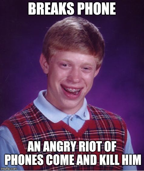 Bad Luck Brian Meme | BREAKS PHONE AN ANGRY RIOT OF PHONES COME AND KILL HIM | image tagged in memes,bad luck brian | made w/ Imgflip meme maker