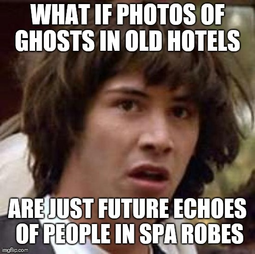 What if | WHAT IF PHOTOS OF GHOSTS IN OLD HOTELS ARE JUST FUTURE ECHOES OF PEOPLE IN SPA ROBES | image tagged in what if | made w/ Imgflip meme maker