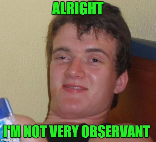 10 Guy Meme | ALRIGHT I'M NOT VERY OBSERVANT | image tagged in memes,10 guy | made w/ Imgflip meme maker