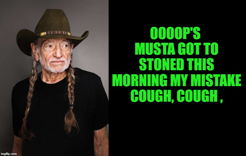 OOOOP'S MUSTA GOT TO STONED THIS MORNING MY MISTAKE COUGH, COUGH , | made w/ Imgflip meme maker
