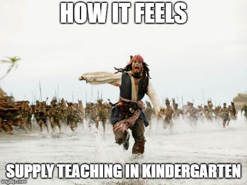 Jack Sparrow Being Chased Meme | HOW IT FEELS SUPPLY TEACHING IN KINDERGARTEN | image tagged in memes,jack sparrow being chased | made w/ Imgflip meme maker