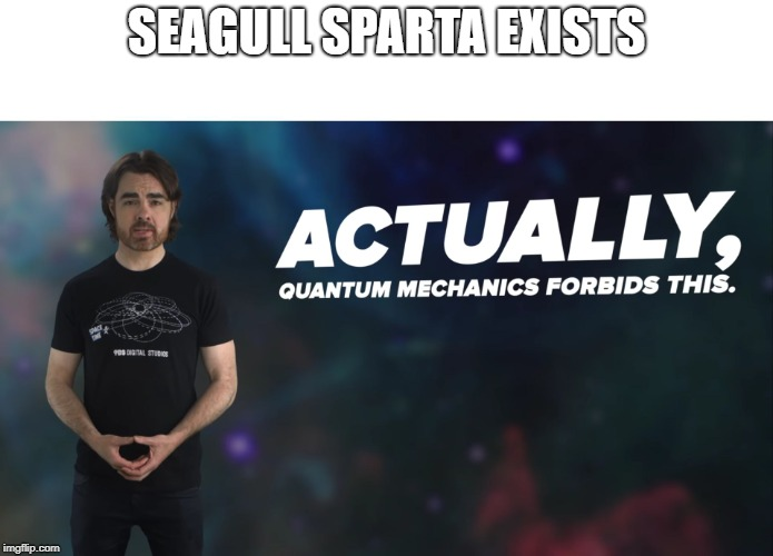 Actually Quantum Mechanics Forbids This | SEAGULL SPARTA EXISTS | image tagged in actually quantum mechanics forbids this | made w/ Imgflip meme maker