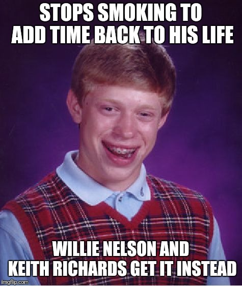 Bad Luck Brian Meme | STOPS SMOKING TO ADD TIME BACK TO HIS LIFE WILLIE NELSON AND KEITH RICHARDS GET IT INSTEAD | image tagged in memes,bad luck brian | made w/ Imgflip meme maker