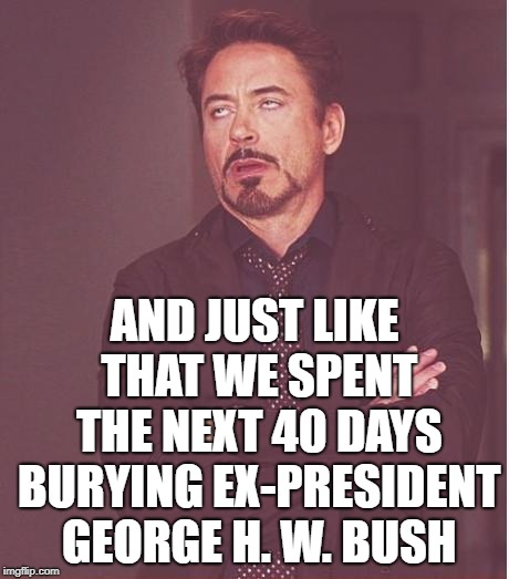 Face You Make Robert Downey Jr Meme | AND JUST LIKE THAT WE SPENT THE NEXT 40 DAYS BURYING EX-PRESIDENT GEORGE H. W. BUSH | image tagged in memes,face you make robert downey jr | made w/ Imgflip meme maker