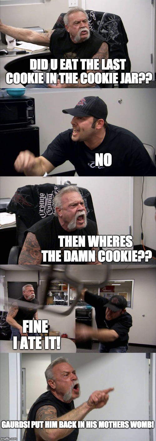American Chopper Argument Meme | DID U EAT THE LAST COOKIE IN THE COOKIE JAR?? NO THEN WHERES THE DAMN COOKIE?? FINE I ATE IT! GAURDS! PUT HIM BACK IN HIS MOTHERS WOMB! | image tagged in memes,american chopper argument | made w/ Imgflip meme maker