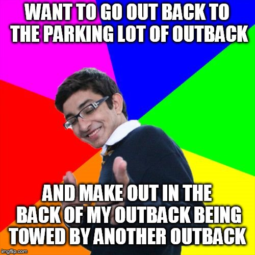 Subtle Pickup Liner Meme | WANT TO GO OUT BACK TO THE PARKING LOT OF OUTBACK AND MAKE OUT IN THE BACK OF MY OUTBACK BEING TOWED BY ANOTHER OUTBACK | image tagged in memes,subtle pickup liner | made w/ Imgflip meme maker