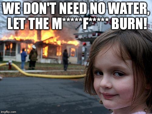 Disaster Girl Meme | WE DON'T NEED NO WATER, LET THE M*****F***** BURN! | image tagged in memes,disaster girl | made w/ Imgflip meme maker