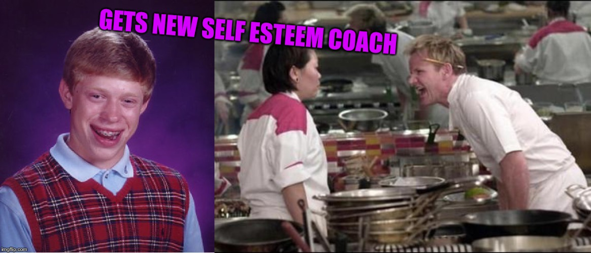GETS NEW SELF ESTEEM COACH | image tagged in memes,bad luck brian,angry chef gordon ramsay | made w/ Imgflip meme maker