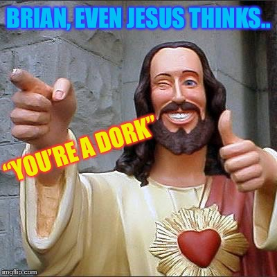 "Buddy Christ Meme | BRIAN, EVEN JESUS THINKS.. ""YOU'RE A DORK"" 