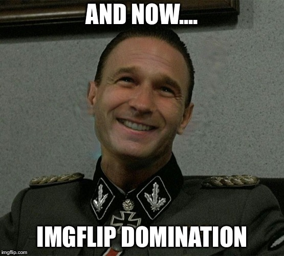 AND NOW.... IMGFLIP DOMINATION | made w/ Imgflip meme maker