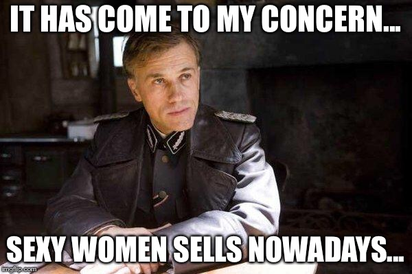 It just occurred to me | IT HAS COME TO MY CONCERN... SEXY WOMEN SELLS NOWADAYS... | image tagged in grammar nazi,memes,sexy women,alt right | made w/ Imgflip meme maker