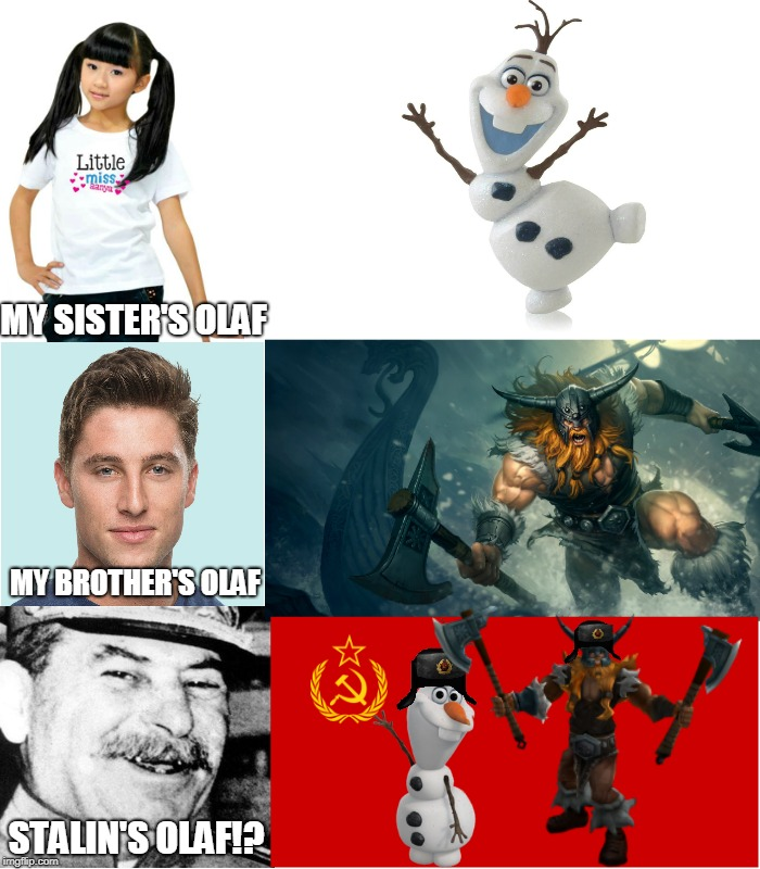 How Olaf Should Have Been... | MY SISTER'S OLAF STALIN'S OLAF!? MY BROTHER'S OLAF | image tagged in memes,frozen,league of legends,joseph stalin,ussr,soviet | made w/ Imgflip meme maker