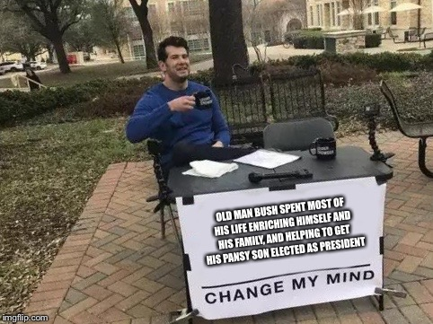 Change My Mind Meme | OLD MAN BUSH SPENT MOST OF HIS LIFE ENRICHING HIMSELF AND HIS FAMILY, AND HELPING TO GET  HIS PANSY SON ELECTED AS PRESIDENT | image tagged in change my mind | made w/ Imgflip meme maker