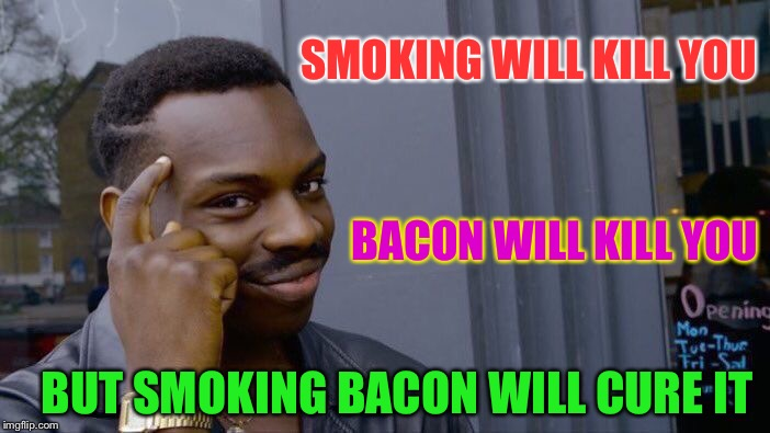 The consequences couldn't be rasher. | SMOKING WILL KILL YOU BACON WILL KILL YOU BUT SMOKING BACON WILL CURE IT | image tagged in memes,roll safe think about it,health | made w/ Imgflip meme maker
