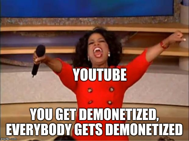 Oprah You Get A Meme | YOUTUBE YOU GET DEMONETIZED, EVERYBODY GETS DEMONETIZED | image tagged in memes,oprah you get a | made w/ Imgflip meme maker