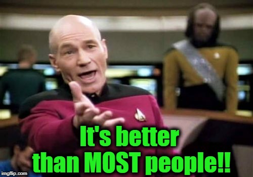 Picard Wtf Meme | It's better than MOST people!! | image tagged in memes,picard wtf | made w/ Imgflip meme maker