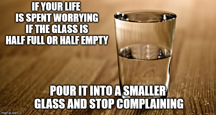 IF YOUR LIFE IS SPENT WORRYING IF THE GLASS IS HALF FULL OR HALF EMPTY POUR IT INTO A SMALLER GLASS AND STOP COMPLAINING | image tagged in glass half full,memes | made w/ Imgflip meme maker