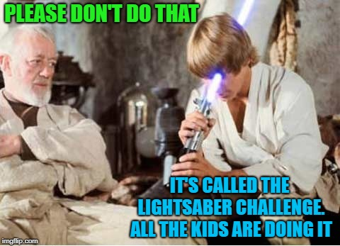 New fad |  PLEASE DON'T DO THAT; IT'S CALLED THE LIGHTSABER CHALLENGE. ALL THE KIDS ARE DOING IT | image tagged in funny memes,luke lightsaber fail,lightsaber,luke,youtuber,challenge | made w/ Imgflip meme maker