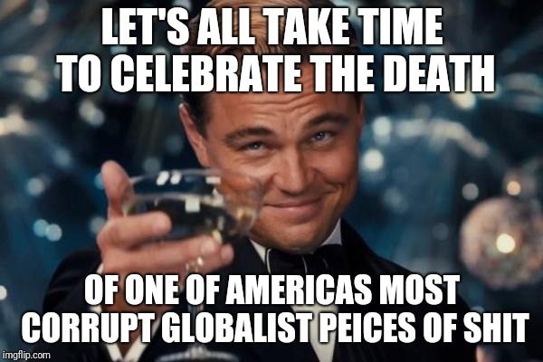 Leonardo Dicaprio Cheers | LET'S ALL TAKE TIME TO CELEBRATE THE DEATH OF ONE OF AMERICAS MOST CORRUPT GLOBALIST PEICES OF SHIT | image tagged in memes,leonardo dicaprio cheers | made w/ Imgflip meme maker