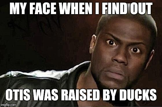 Kevin Hart Meme | MY FACE WHEN I FIND OUT OTIS WAS RAISED BY DUCKS | image tagged in memes,kevin hart | made w/ Imgflip meme maker
