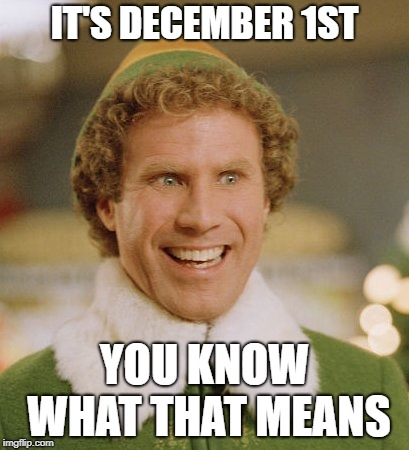 Buddy The Elf Meme | IT'S DECEMBER 1ST YOU KNOW WHAT THAT MEANS | image tagged in memes,buddy the elf | made w/ Imgflip meme maker