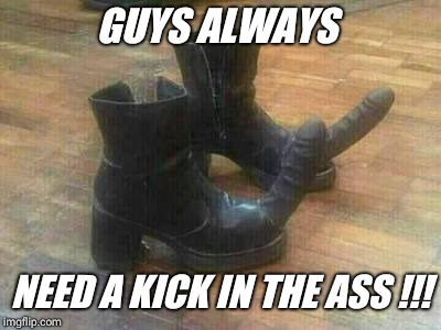 GUYS ALWAYS NEED A KICK IN THE ASS !!! | made w/ Imgflip meme maker
