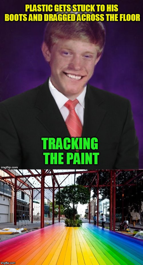PLASTIC GETS STUCK TO HIS BOOTS AND DRAGGED ACROSS THE FLOOR TRACKING THE PAINT | image tagged in good luck brian | made w/ Imgflip meme maker