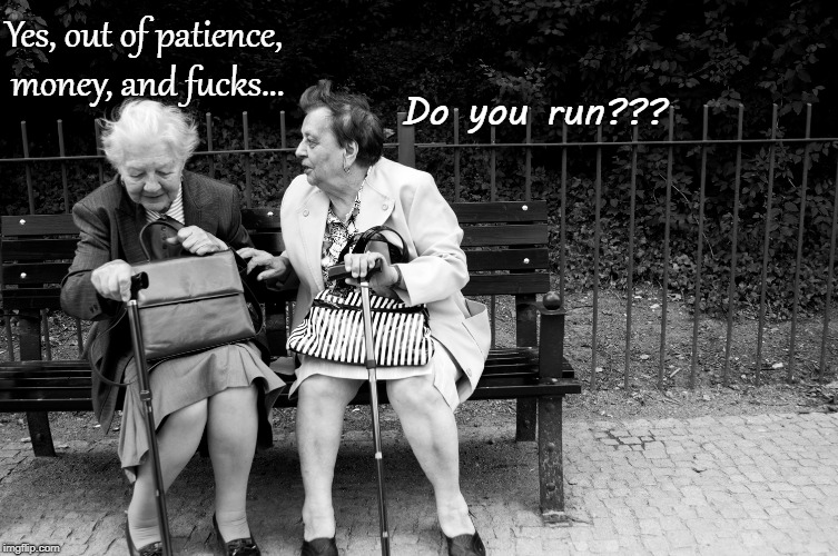 Run??? | Do you run??? Yes, out of patience, money, and f**ks... | image tagged in run,out,patience,money,fucks | made w/ Imgflip meme maker