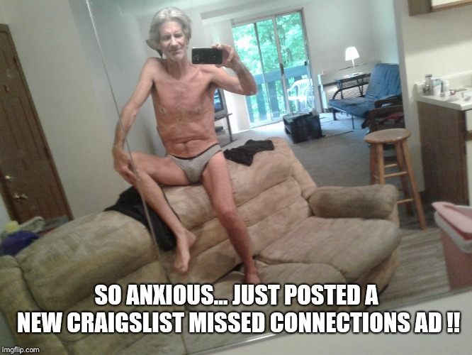 SO ANXIOUS... JUST POSTED A NEW CRAIGSLIST MISSED CONNECTIONS AD !! | made w/ Imgflip meme maker