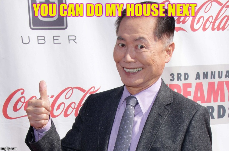 George Takei thumbs up | YOU CAN DO MY HOUSE NEXT | image tagged in george takei thumbs up | made w/ Imgflip meme maker