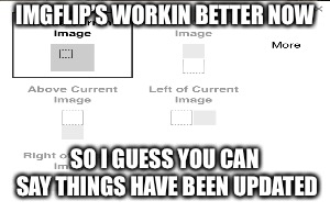 IMGFlip's workin' better now, and has been updated, but by WHO? | IMGFLIP'S WORKIN BETTER NOW SO I GUESS YOU CAN SAY THINGS HAVE BEEN UPDATED | image tagged in imgflip,update,so i guess you can say things are getting pretty serious,working | made w/ Imgflip meme maker