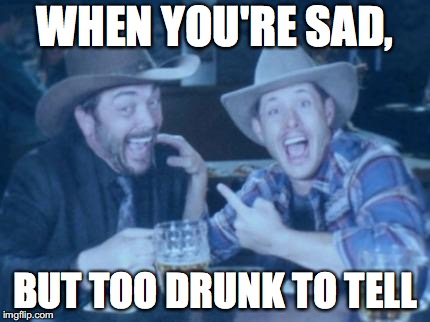 Supernatural | WHEN YOU'RE SAD, BUT TOO DRUNK TO TELL | image tagged in supernatural | made w/ Imgflip meme maker