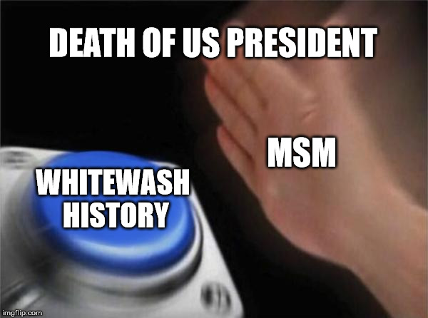 Blank Nut Button Meme | DEATH OF US PRESIDENT WHITEWASH HISTORY MSM | image tagged in memes,blank nut button | made w/ Imgflip meme maker