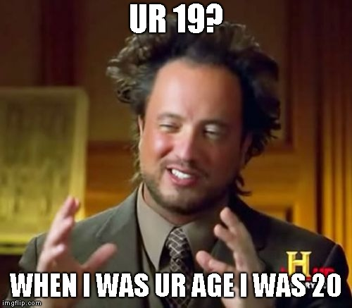 Ancient Aliens Meme | UR 19? WHEN I WAS UR AGE I WAS 20 | image tagged in memes,ancient aliens | made w/ Imgflip meme maker