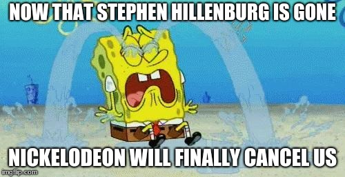 Because I'm pretty sure that no one else can create SpongeBob better than the late Stephen Hillenburg. | NOW THAT STEPHEN HILLENBURG IS GONE NICKELODEON WILL FINALLY CANCEL US | image tagged in sad crying spongebob,stephen hillenburg,rip,nickelodeon,no disrespect | made w/ Imgflip meme maker