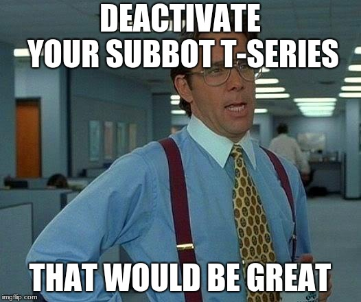 Subbot |  DEACTIVATE YOUR SUBBOT T-SERIES; THAT WOULD BE GREAT | image tagged in memes,that would be great | made w/ Imgflip meme maker