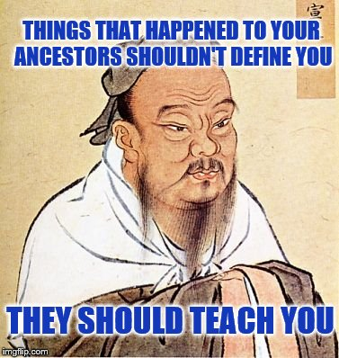 You're not a victim of things that didn't happen to you, but you should still learn from history. |  THINGS THAT HAPPENED TO YOUR ANCESTORS SHOULDN'T DEFINE YOU; THEY SHOULD TEACH YOU | image tagged in victim,mentality,history | made w/ Imgflip meme maker