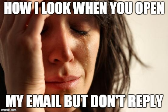 First World Problems Meme | HOW I LOOK WHEN YOU OPEN MY EMAIL BUT DON'T REPLY | image tagged in memes,first world problems | made w/ Imgflip meme maker