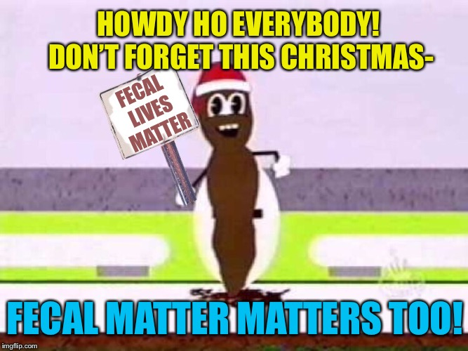Fecal Matter Matters | HOWDY HO EVERYBODY! DON'T FORGET THIS CHRISTMAS- FECAL MATTER MATTERS TOO! FECAL LIVES MATTER | image tagged in south park,christmas,poo,lives matter,funny memes | made w/ Imgflip meme maker