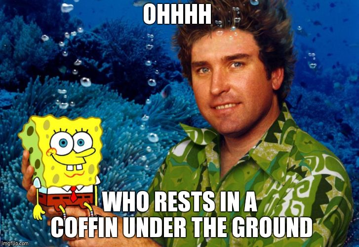 RIP Stephen Hillenburg | OHHHH WHO RESTS IN A COFFIN UNDER THE GROUND | image tagged in rip stephen hillenburg,spongebob,dark humor,rip | made w/ Imgflip meme maker