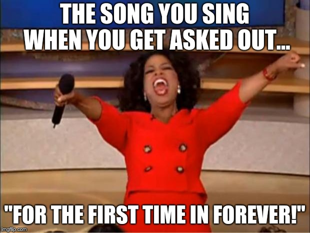 "Oprah You Get A Meme | THE SONG YOU SING WHEN YOU GET ASKED OUT... ""FOR THE FIRST TIME IN FOREVER!"" 