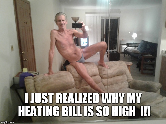 I JUST REALIZED WHY MY HEATING BILL IS SO HIGH  !!! | made w/ Imgflip meme maker