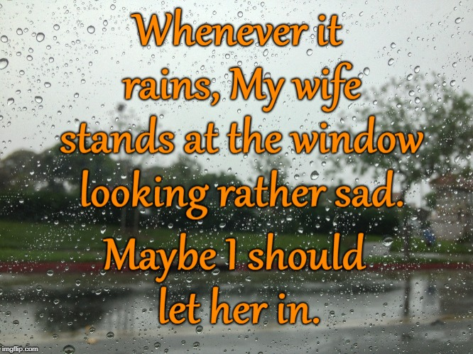 Rain through the window | image tagged in rain,angry wife,wife,feelings,wet wife | made w/ Imgflip meme maker