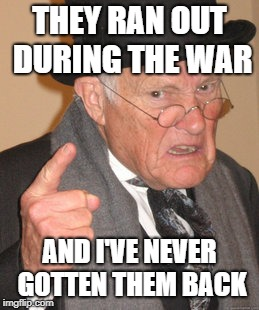 Back In My Day Meme | THEY RAN OUT DURING THE WAR AND I'VE NEVER GOTTEN THEM BACK | image tagged in memes,back in my day | made w/ Imgflip meme maker