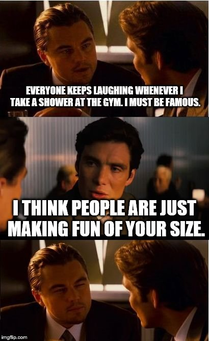 gym shower | EVERYONE KEEPS LAUGHING WHENEVER I TAKE A SHOWER AT THE GYM. I MUST BE FAMOUS. I THINK PEOPLE ARE JUST MAKING FUN OF YOUR SIZE. | image tagged in memes,inception | made w/ Imgflip meme maker