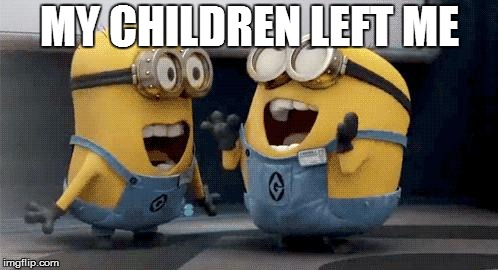 Excited Minions | MY CHILDREN LEFT ME | image tagged in memes,excited minions | made w/ Imgflip meme maker